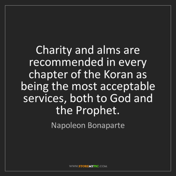 Napoleon Bonaparte: Charity and alms are recommended in every chapter of...
