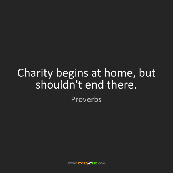 Proverbs: Charity begins at home, but shouldn't end there.