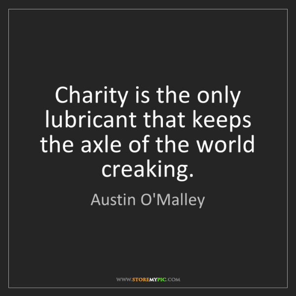 Austin O'Malley: Charity is the only lubricant that keeps the axle of...