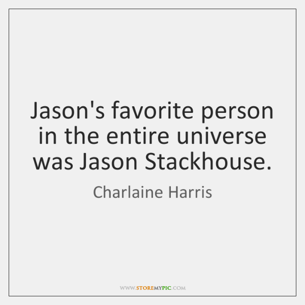 Jason's favorite person in the entire universe was Jason Stackhouse.