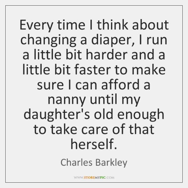 Every time I think about changing a diaper, I run a little ...