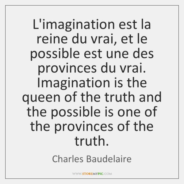 L'imagination est la reine du vrai, et le possible est une des ...