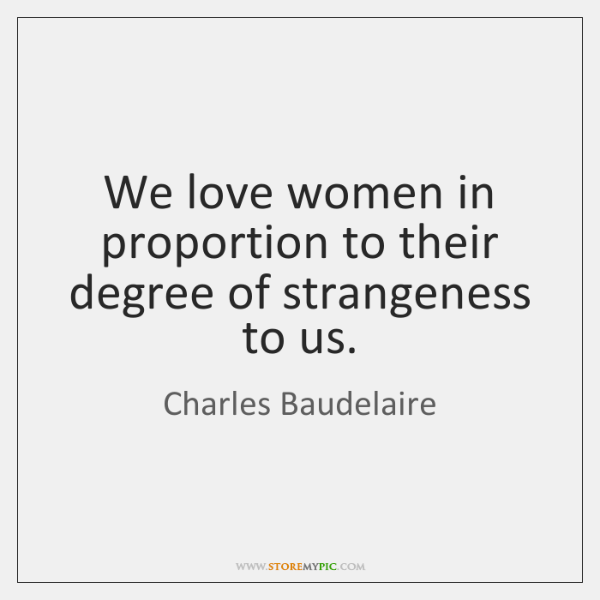 We love women in proportion to their degree of strangeness to us.