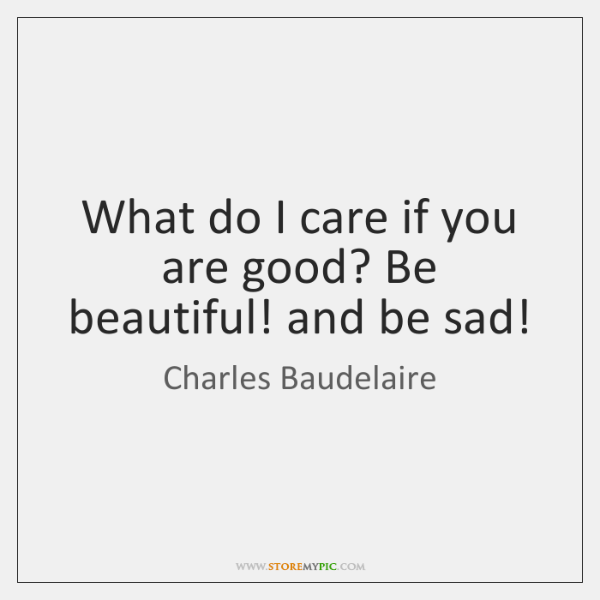 What do I care if you are good? Be beautiful! and be ...