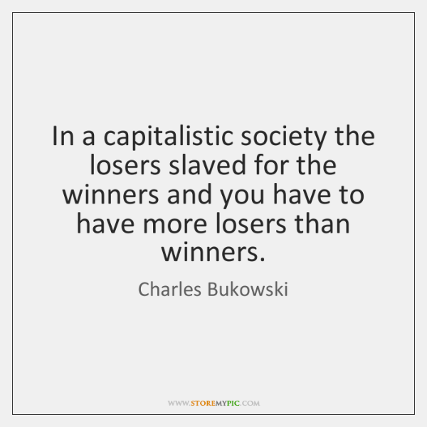 In a capitalistic society the losers slaved for the winners and you ...