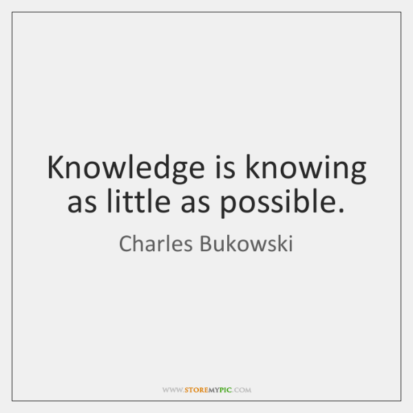 Knowledge is knowing as little as possible.
