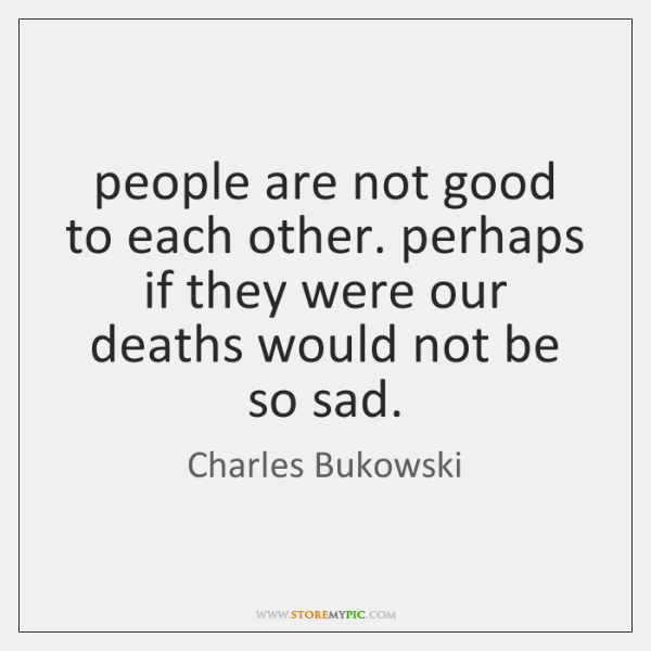 people are not good to each other. perhaps if they were our ...