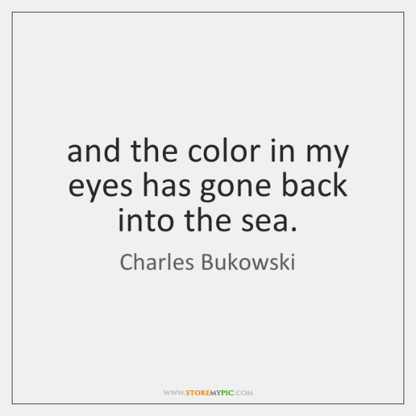 and the color in my eyes has gone back into the sea.