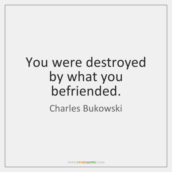You were destroyed by what you befriended.