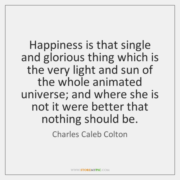 Happiness is that single and glorious thing which is the very light ...