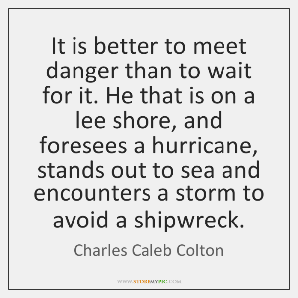 It is better to meet danger than to wait for it. He ...