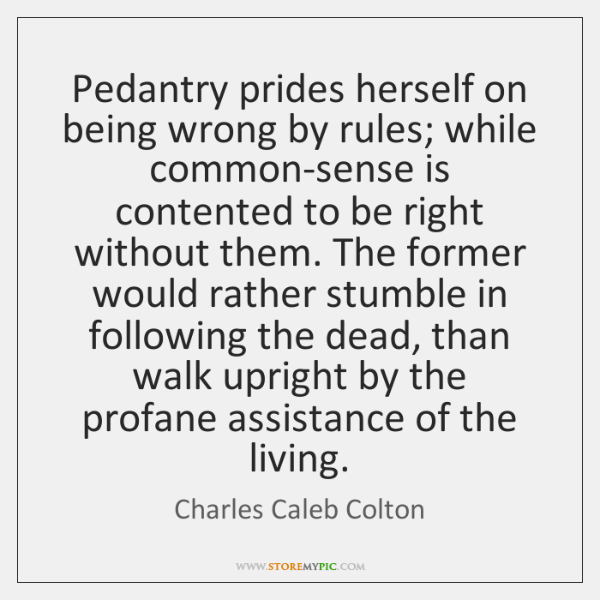 Pedantry prides herself on being wrong by rules; while common-sense is contented ...