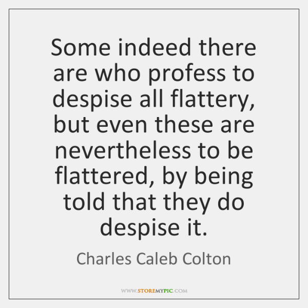 Some indeed there are who profess to despise all flattery, but even ...