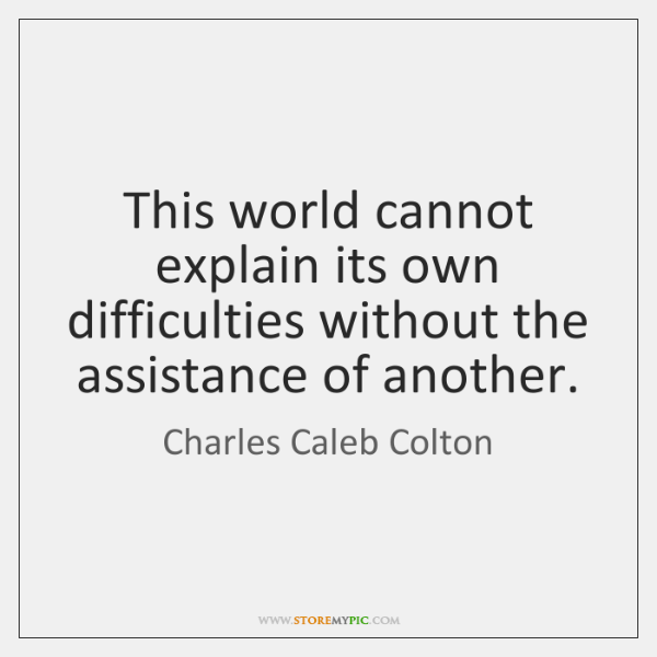This world cannot explain its own difficulties without the assistance of another.