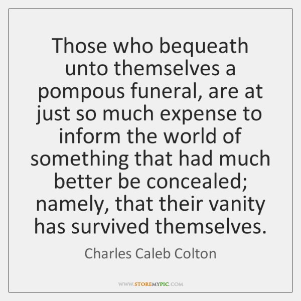 Those who bequeath unto themselves a pompous funeral, are at just so ...