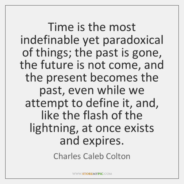 Time is the most indefinable yet paradoxical of things; the past is ...