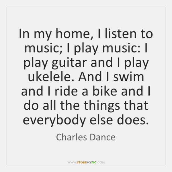 In my home, I listen to music; I play music: I play ...