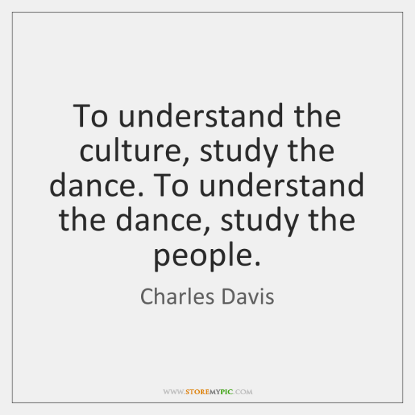 To understand the culture, study the dance. To understand the dance, study ...