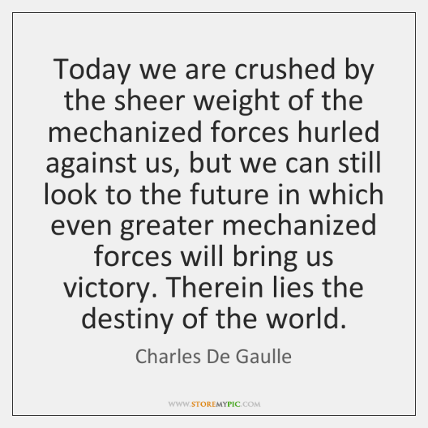 Today we are crushed by the sheer weight of the mechanized forces ...
