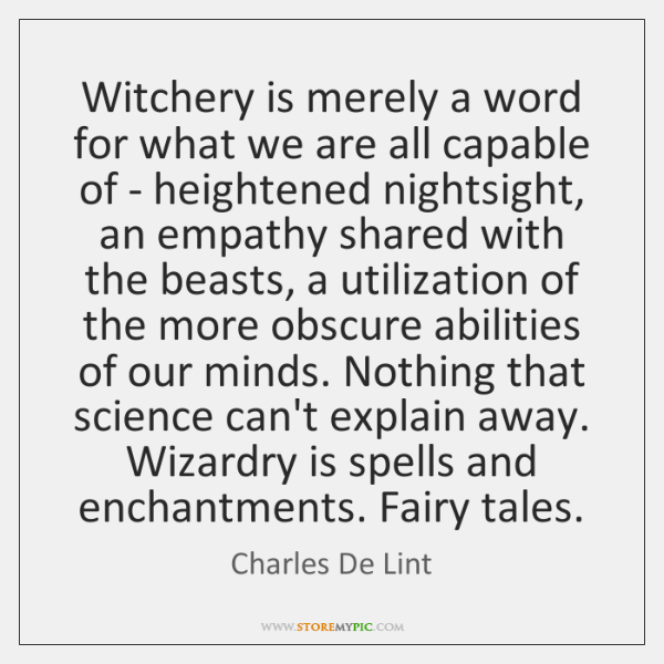 Witchery is merely a word for what we are all capable of ...