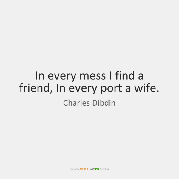 In every mess I find a friend, In every port a wife.
