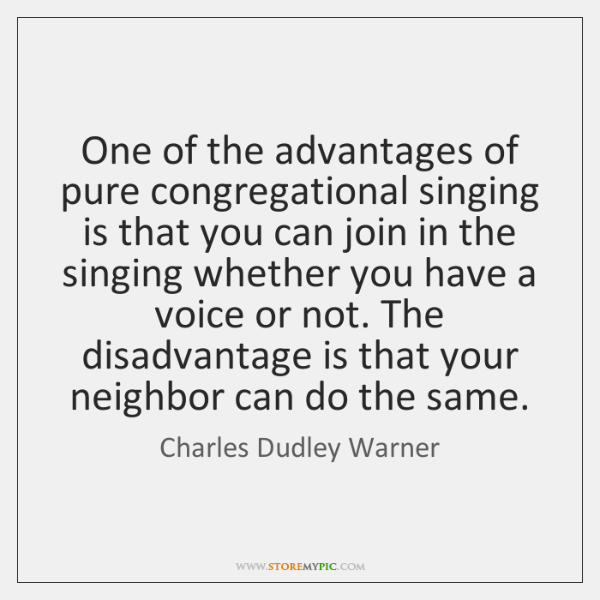 One of the advantages of pure congregational singing is that you can ...