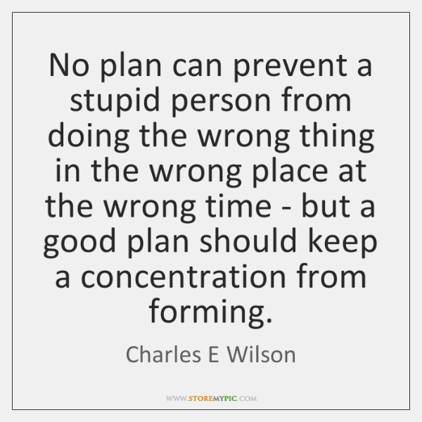 No plan can prevent a stupid person from doing the wrong thing ...