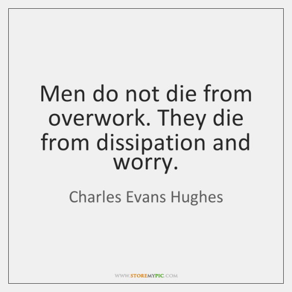 Men do not die from overwork. They die from dissipation and worry.