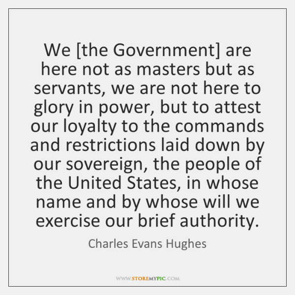 We [the Government] are here not as masters but as servants, we ...