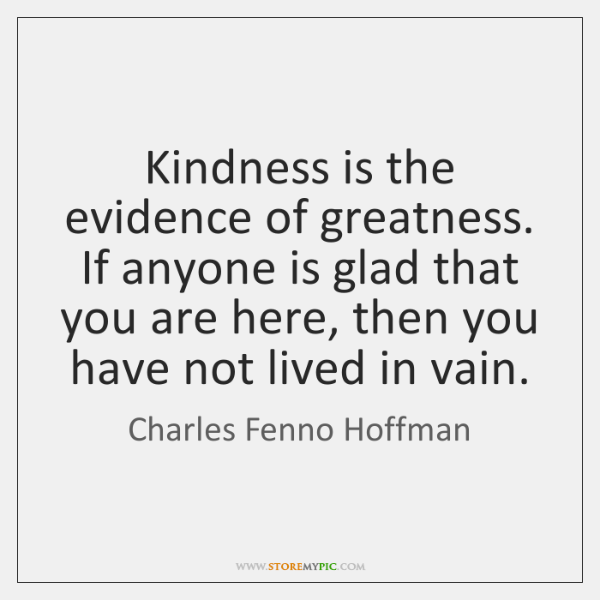 Kindness is the evidence of greatness. If anyone is glad that you ...