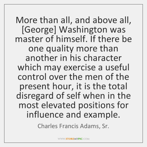 More than all, and above all, [George] Washington was master of himself. ...