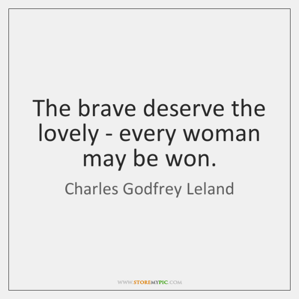 The brave deserve the lovely - every woman may be won.