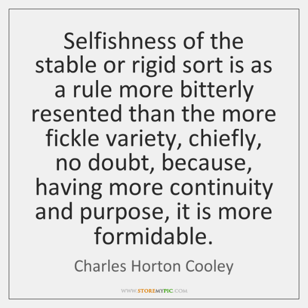 Selfishness of the stable or rigid sort is as a rule more ...