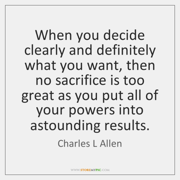 When you decide clearly and definitely what you want, then no sacrifice ...
