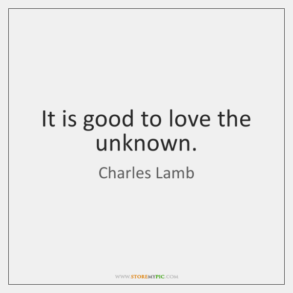 It is good to love the unknown.