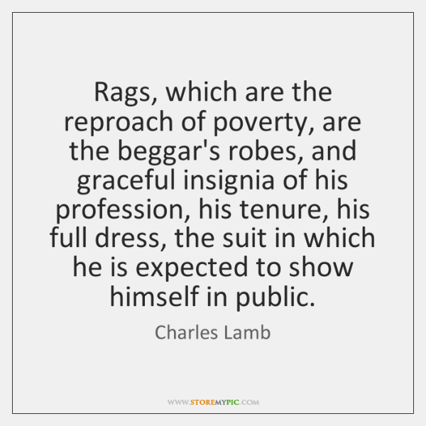 Rags, which are the reproach of poverty, are the beggar's robes, and ...
