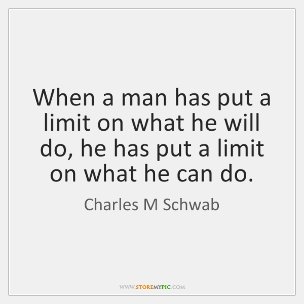 When a man has put a limit on what he will do, ...
