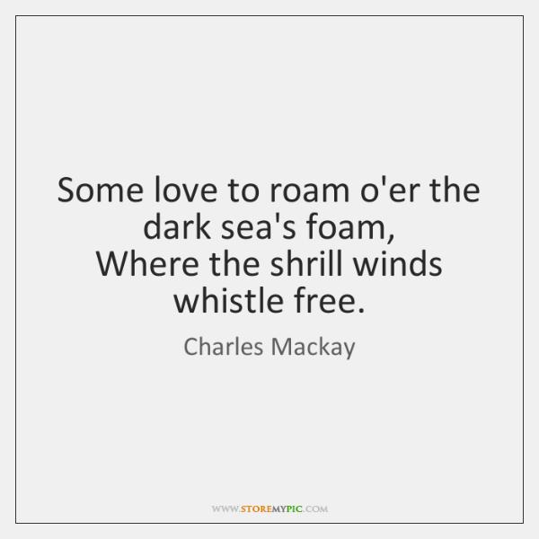 Some love to roam o'er the dark sea's foam,   Where the shrill ...