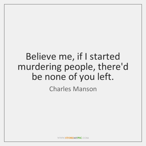 Believe me, if I started murdering people, there'd be none of you ...