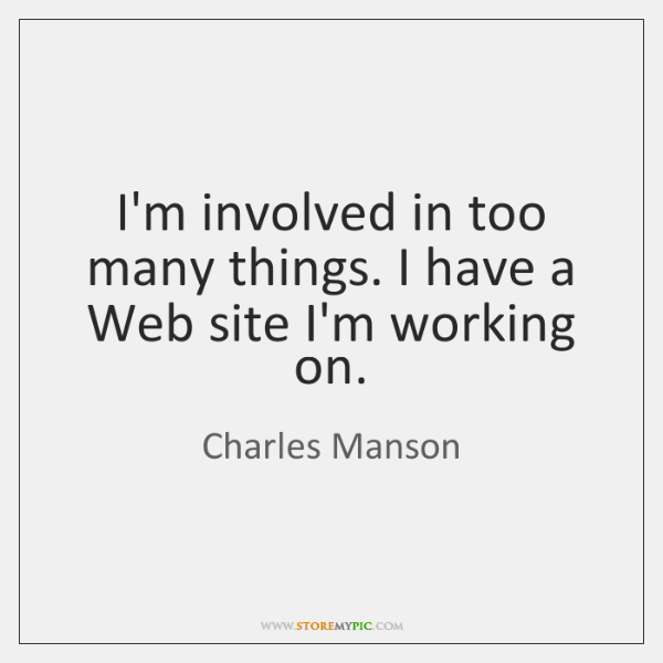 I'm involved in too many things. I have a Web site I'm ...