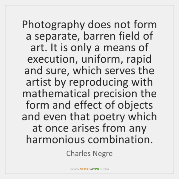 Photography does not form a separate, barren field of art. It is ...