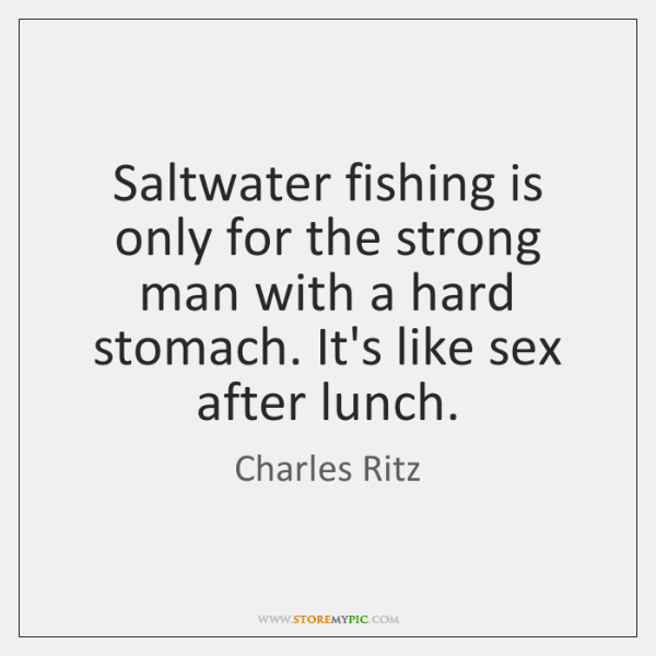 Saltwater fishing is only for the strong man with a hard stomach. ...