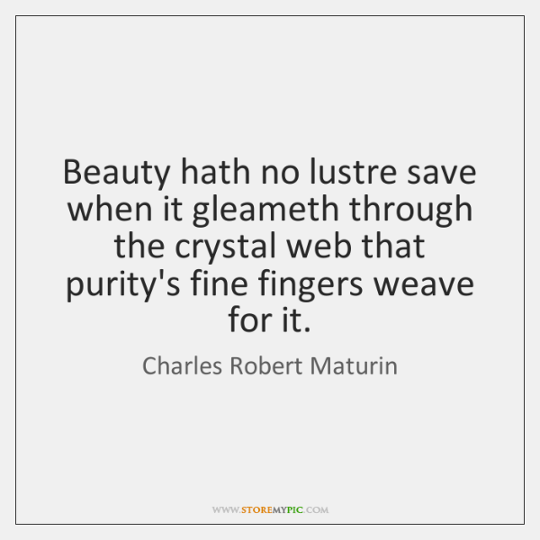 Beauty hath no lustre save when it gleameth through the crystal web ...