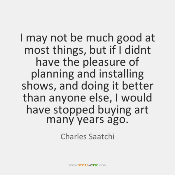 I may not be much good at most things, but if I ...