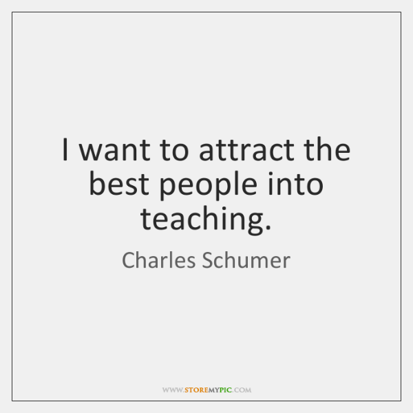 I want to attract the best people into teaching.