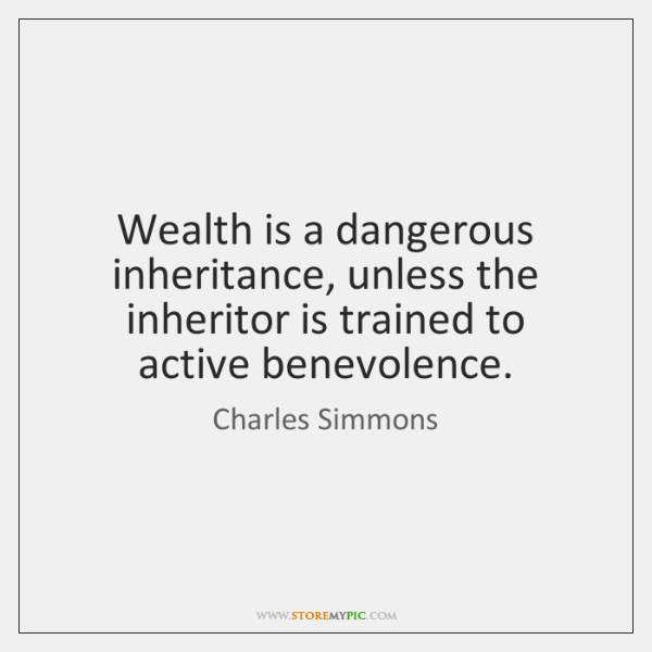 Wealth is a dangerous inheritance, unless the inheritor is trained to active ...