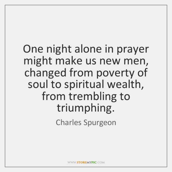 One night alone in prayer might make us new men, changed from ...
