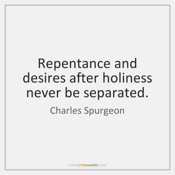 Repentance and desires after holiness never be separated.