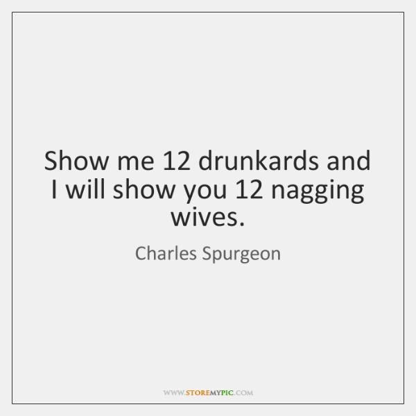 Show me 12 drunkards and I will show you 12 nagging wives.