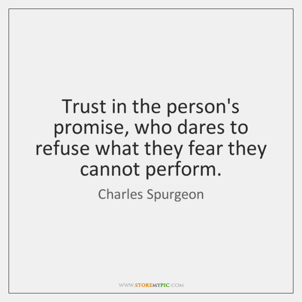 Trust in the person's promise, who dares to refuse what they fear ...